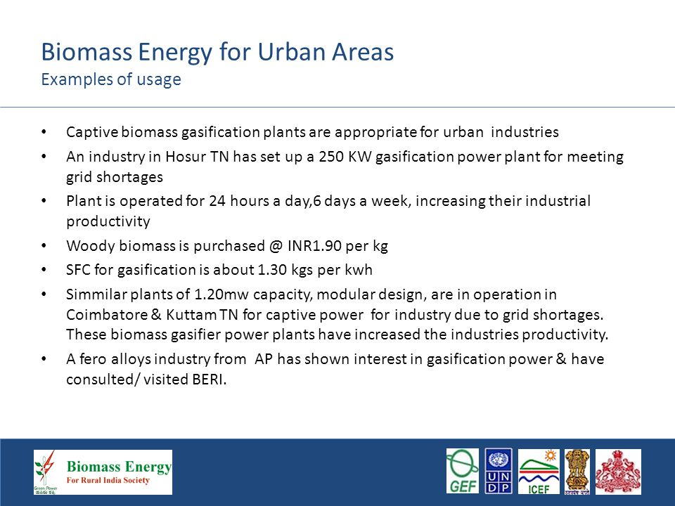 Biomass Energy for Urban Areas Examples of usage Captive biomass gasification plants are appropriate for urban industries An industry in Hosur TN has set up a 250 KW gasification power plant for meeting grid shortages Plant is operated for 24 hours a day,6 days a week, increasing their industrial productivity Woody biomass is purchased @ INR1.90 per kg SFC for gasification is about 1.30 kgs per kwh Simmilar plants of 1.20mw capacity, modular design, are in operation in Coimbatore & Kuttam TN for captive power for industry due to grid shortages.
