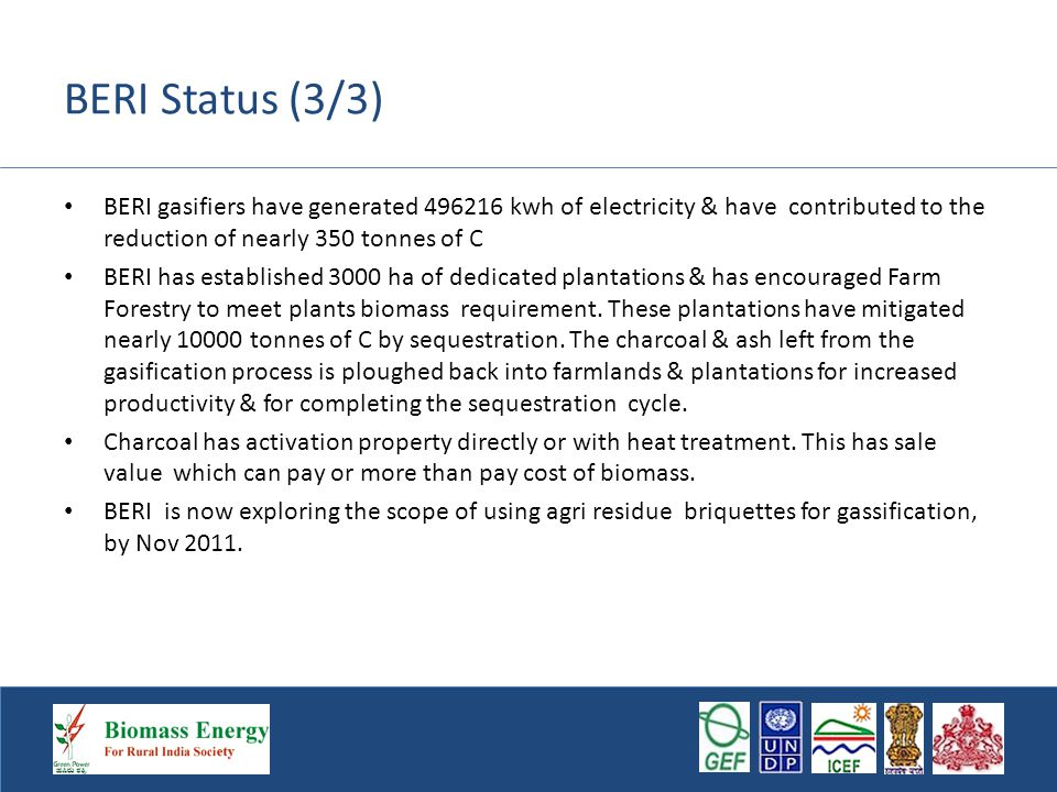 BERI Status (3/3) BERI gasifiers have generated 496216 kwh of electricity & have contributed to the reduction of nearly 350 tonnes of C BERI has established 3000 ha of dedicated plantations & has encouraged Farm Forestry to meet plants biomass requirement.