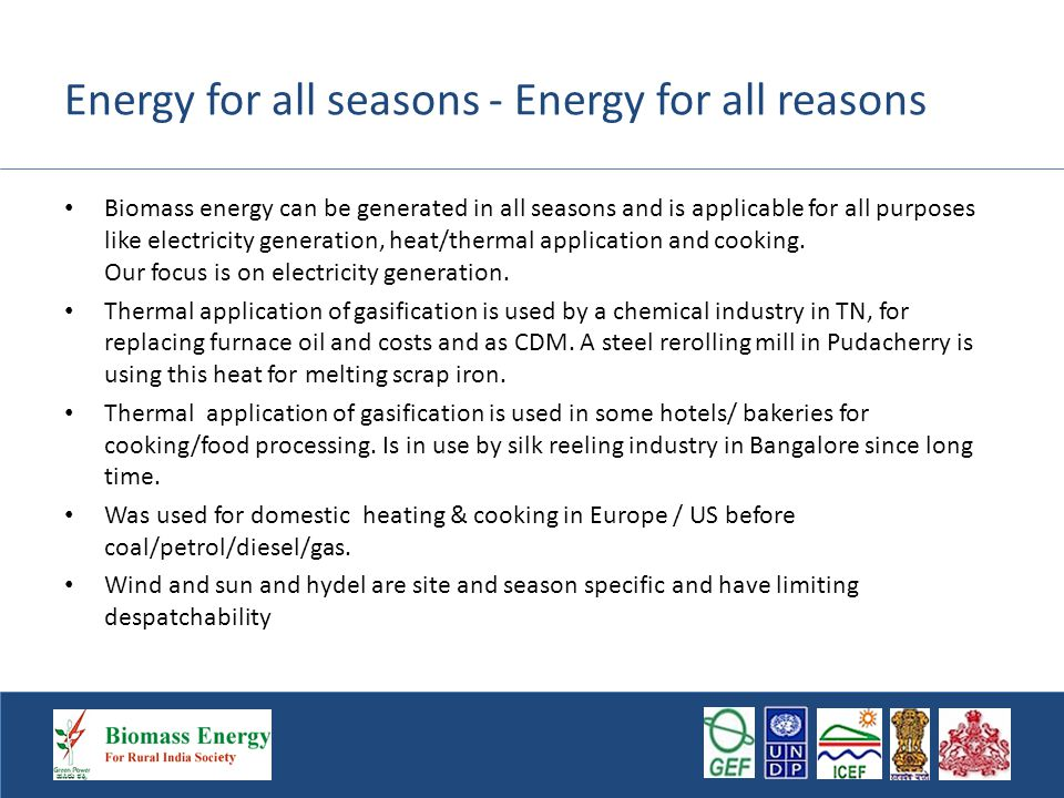 Energy for all seasons - Energy for all reasons Biomass energy can be generated in all seasons and is applicable for all purposes like electricity generation, heat/thermal application and cooking.