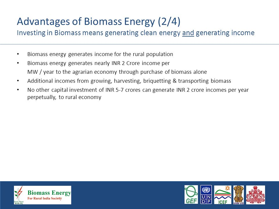 Advantages of Biomass Energy (3/4) Flexibility and Scalability Biomass can be grown, if quantities are not adequate to load demand Alternately, generation capacity can be limited to biomass availability, to ensure power plant sustainability If there is surplus of biomass and generation, it can be sold to ESCOMS or third party under open access