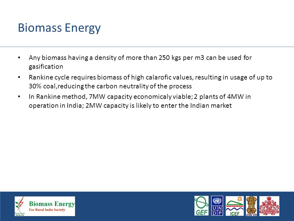 Biomass Energy Any biomass having a density of more than 250 kgs per m3 can be used for gasification Rankine cycle requires biomass of high calarofic values, resulting in usage of up to 30% coal,reducing the carbon neutrality of the process In Rankine method, 7MW capacity economicaly viable; 2 plants of 4MW in operation in India; 2MW capacity is likely to enter the Indian market