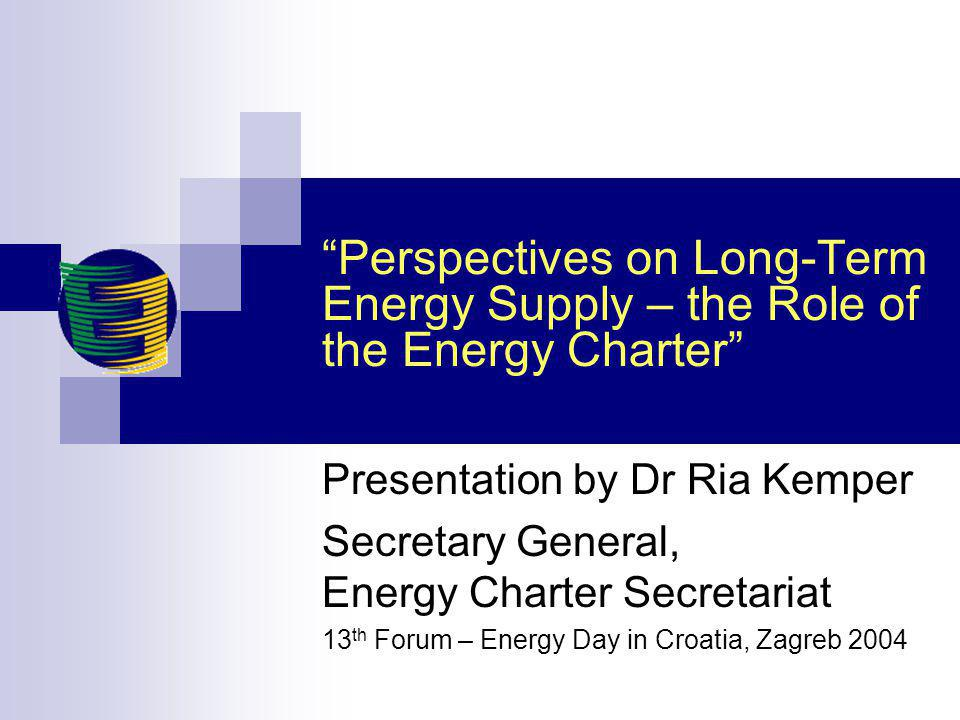 Perspectives on Long-Term Energy Supply – the Role of the Energy Charter Presentation by Dr Ria Kemper Secretary General, Energy Charter Secretariat 13 th Forum – Energy Day in Croatia, Zagreb 2004