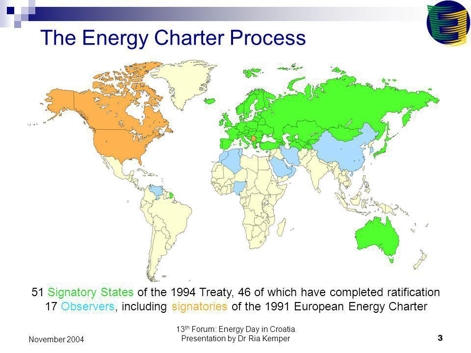 13 th Forum: Energy Day in Croatia Presentation by Dr Ria Kemper3 November 2004 The Energy Charter Process 51 Signatory States of the 1994 Treaty, 46 of which have completed ratification 17 Observers, including signatories of the 1991 European Energy Charter