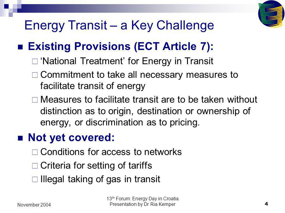 13 th Forum: Energy Day in Croatia Presentation by Dr Ria Kemper4 November 2004 Energy Transit – a Key Challenge Existing Provisions (ECT Article 7): National Treatment for Energy in Transit Commitment to take all necessary measures to facilitate transit of energy Measures to facilitate transit are to be taken without distinction as to origin, destination or ownership of energy, or discrimination as to pricing.