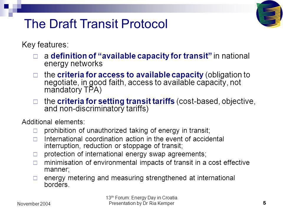 13 th Forum: Energy Day in Croatia Presentation by Dr Ria Kemper5 November 2004 The Draft Transit Protocol Key features: a definition of available cap