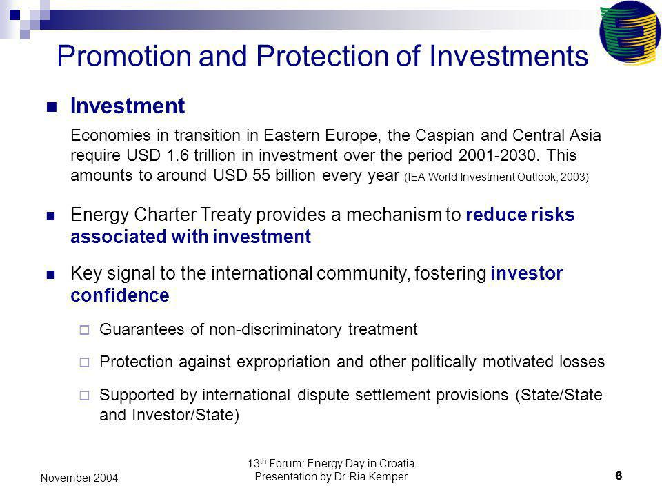 13 th Forum: Energy Day in Croatia Presentation by Dr Ria Kemper6 November 2004 Investment Economies in transition in Eastern Europe, the Caspian and