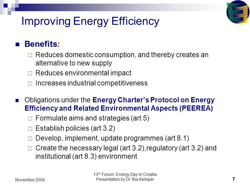 13 th Forum: Energy Day in Croatia Presentation by Dr Ria Kemper7 November 2004 Benefits : Reduces domestic consumption, and thereby creates an alternative to new supply Reduces environmental impact Increases industrial competitiveness Obligations under the Energy Charters Protocol on Energy Efficiency and Related Environmental Aspects (PEEREA) Formulate aims and strategies (art 5) Establish policies (art 3.2) Develop, implement, update programmes (art 8.1) Create the necessary legal (art 3.2),regulatory (art 3.2) and institutional (art 8.3) environment Improving Energy Efficiency