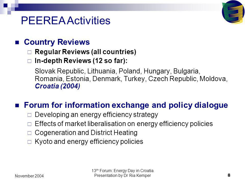 13 th Forum: Energy Day in Croatia Presentation by Dr Ria Kemper8 November 2004 Country Reviews Regular Reviews (all countries) In-depth Reviews (12 so far): Slovak Republic, Lithuania, Poland, Hungary, Bulgaria, Romania, Estonia, Denmark, Turkey, Czech Republic, Moldova, Croatia (2004) Forum for information exchange and policy dialogue Developing an energy efficiency strategy Effects of market liberalisation on energy efficiency policies Cogeneration and District Heating Kyoto and energy efficiency policies PEEREA Activities