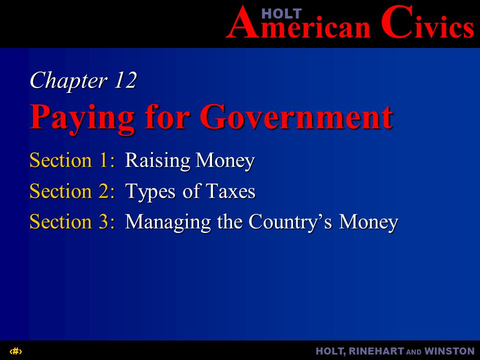 A merican C ivicsHOLT HOLT, RINEHART AND WINSTON1 Chapter 12 Paying for Government Section 1:Raising Money Section 2:Types of Taxes Section 3:Managing the Countrys Money