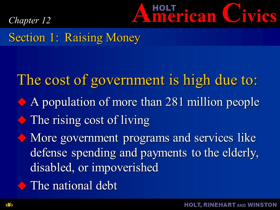 A merican C ivicsHOLT HOLT, RINEHART AND WINSTON3 Chapter 12 The cost of government is high due to: A population of more than 281 million people A population of more than 281 million people The rising cost of living The rising cost of living More government programs and services like defense spending and payments to the elderly, disabled, or impoverished More government programs and services like defense spending and payments to the elderly, disabled, or impoverished The national debt The national debt Section 1:Raising Money