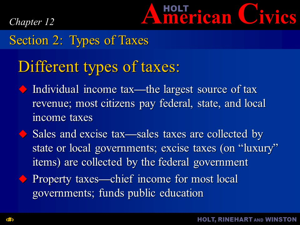 A merican C ivicsHOLT HOLT, RINEHART AND WINSTON7 Chapter 12 Different types of taxes: Individual income taxthe largest source of tax revenue; most citizens pay federal, state, and local income taxes Individual income taxthe largest source of tax revenue; most citizens pay federal, state, and local income taxes Sales and excise taxsales taxes are collected by state or local governments; excise taxes (on luxury items) are collected by the federal government Sales and excise taxsales taxes are collected by state or local governments; excise taxes (on luxury items) are collected by the federal government Property taxeschief income for most local governments; funds public education Property taxeschief income for most local governments; funds public education Section 2:Types of Taxes