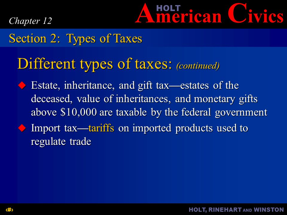 A merican C ivicsHOLT HOLT, RINEHART AND WINSTON8 Chapter 12 Different types of taxes: (continued) Estate, inheritance, and gift taxestates of the deceased, value of inheritances, and monetary gifts above $10,000 are taxable by the federal government Estate, inheritance, and gift taxestates of the deceased, value of inheritances, and monetary gifts above $10,000 are taxable by the federal government Import taxtariffs on imported products used to regulate trade Import taxtariffs on imported products used to regulate trade Section 2:Types of Taxes