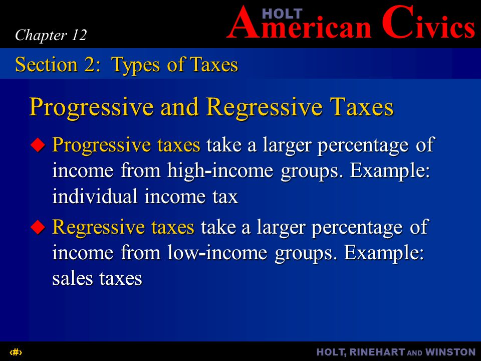 A merican C ivicsHOLT HOLT, RINEHART AND WINSTON9 Chapter 12 Progressive and Regressive Taxes Progressive taxes take a larger percentage of income from high-income groups.