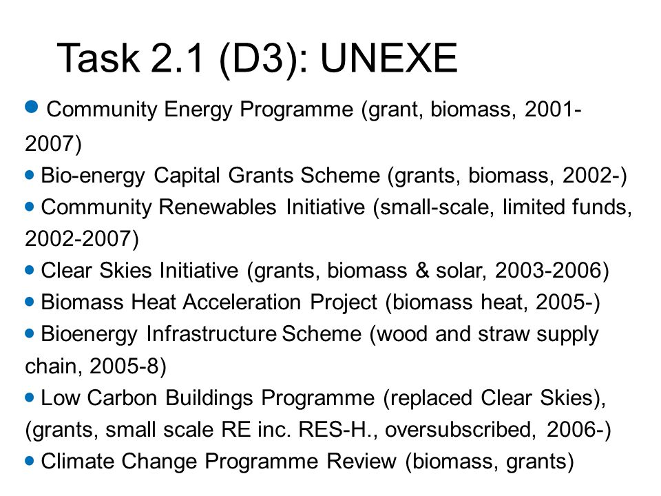 Task 2.1 (D3): UNEXE Community Energy Programme (grant, biomass, 2001- 2007) Bio-energy Capital Grants Scheme (grants, biomass, 2002-) Community Renewables Initiative (small-scale, limited funds, 2002-2007) Clear Skies Initiative (grants, biomass & solar, 2003-2006) Biomass Heat Acceleration Project (biomass heat, 2005-) Bioenergy Infrastructure Scheme (wood and straw supply chain, 2005-8) Low Carbon Buildings Programme (replaced Clear Skies), (grants, small scale RE inc.