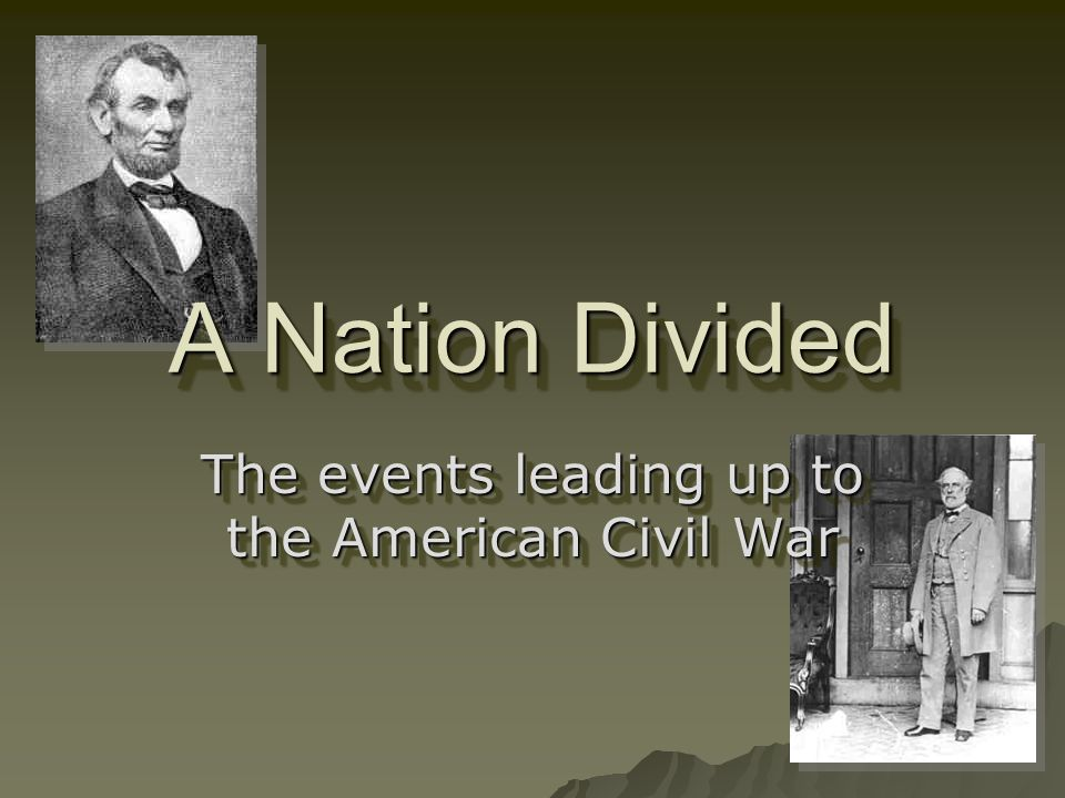 A Nation Divided The events leading up to the American Civil War