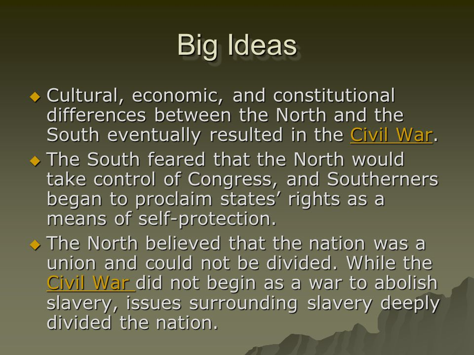 Big Ideas Cultural, economic, and constitutional differences between the North and the South eventually resulted in the Civil War.