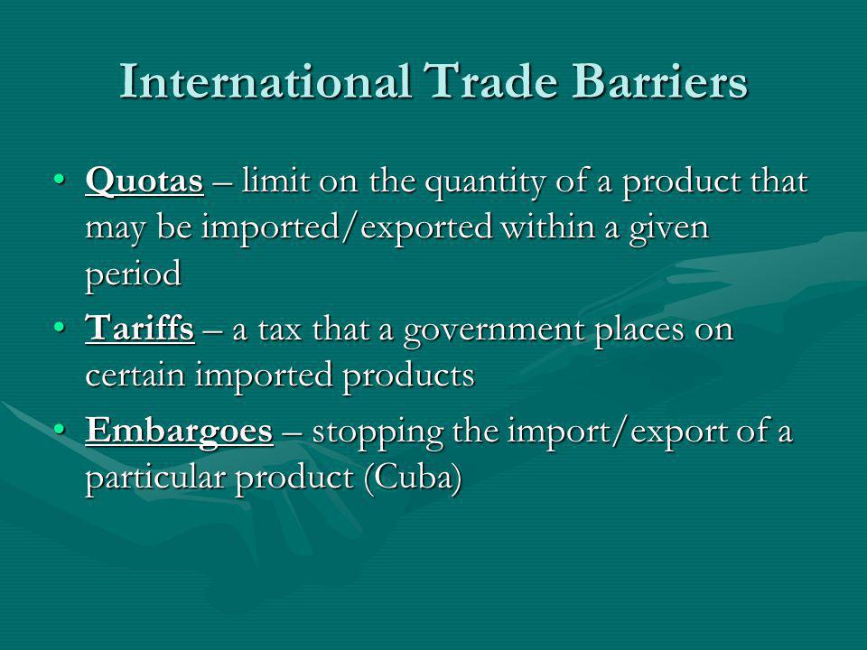 International Trade Barriers Quotas – limit on the quantity of a product that may be imported/exported within a given periodQuotas – limit on the quan
