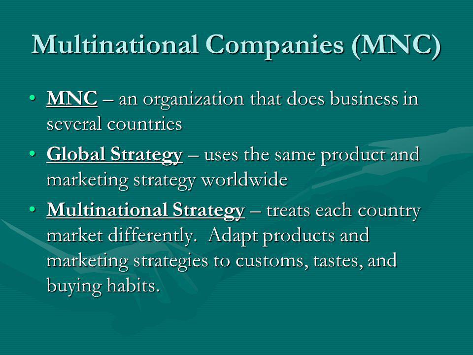 MNC (continued) MNC Benefits:MNC Benefits: –Consumers have large amount of goods available –Lower Prices –Expanded Career Opportunities –Foster understanding/respect of people from different cultures Drawbacks of MNC – becomes too involved and powerful in culture a nd politics of host country