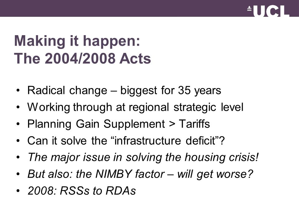 Making it happen: The 2004/2008 Acts Radical change – biggest for 35 years Working through at regional strategic level Planning Gain Supplement > Tariffs Can it solve the infrastructure deficit.