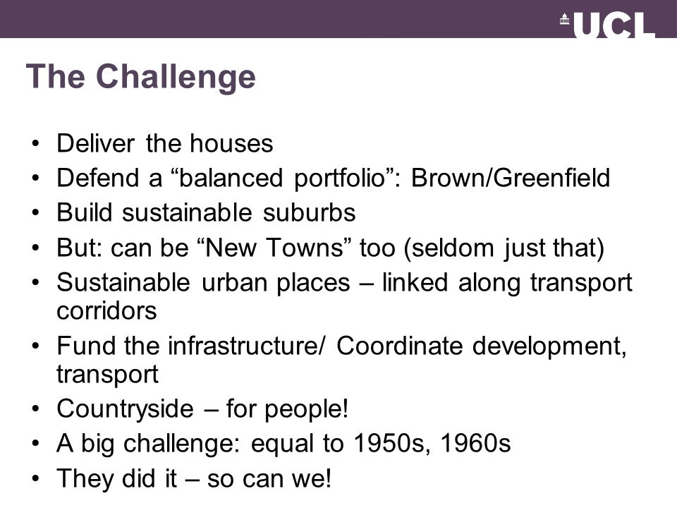 The Challenge Deliver the houses Defend a balanced portfolio: Brown/Greenfield Build sustainable suburbs But: can be New Towns too (seldom just that) Sustainable urban places – linked along transport corridors Fund the infrastructure/ Coordinate development, transport Countryside – for people.