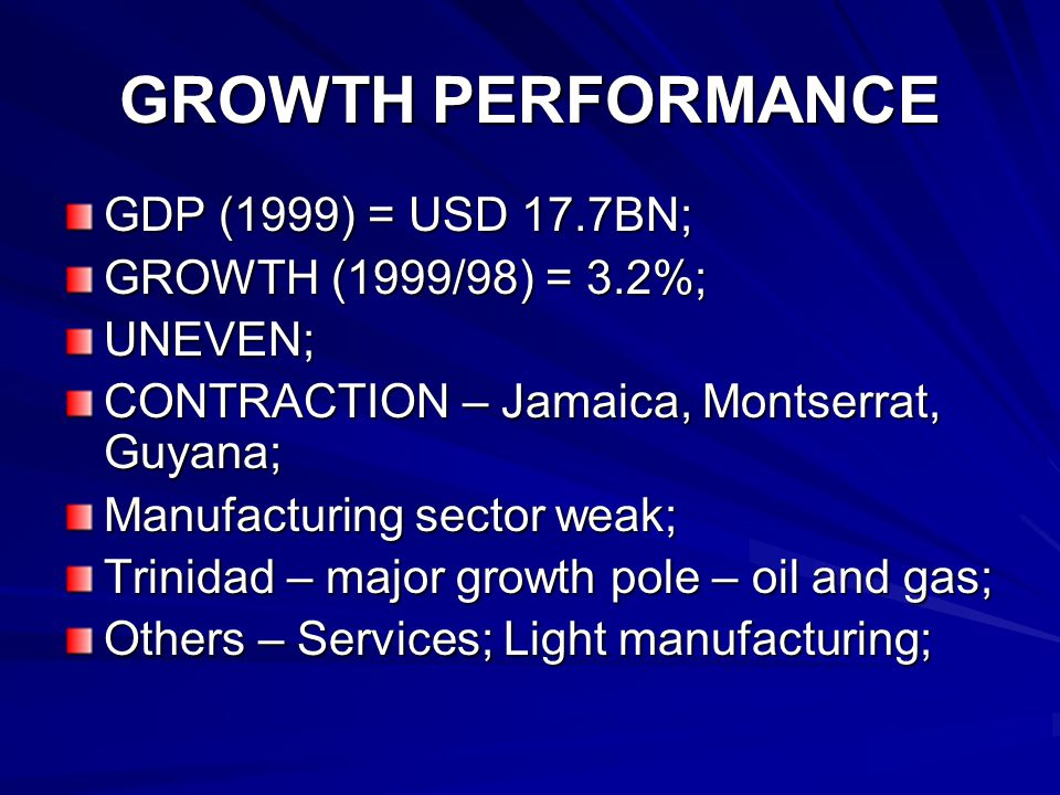 GROWTH PERFORMANCE GDP (1999) = USD 17.7BN; GROWTH (1999/98) = 3.2%; UNEVEN; CONTRACTION – Jamaica, Montserrat, Guyana; Manufacturing sector weak; Trinidad – major growth pole – oil and gas; Others – Services; Light manufacturing;