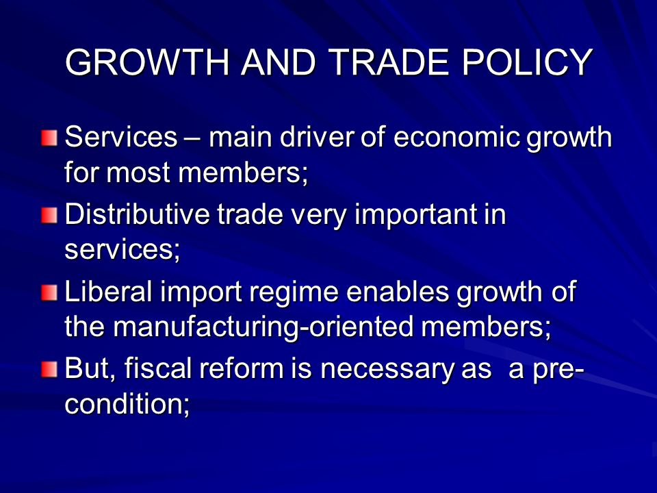 GROWTH AND TRADE POLICY Services – main driver of economic growth for most members; Distributive trade very important in services; Liberal import regi