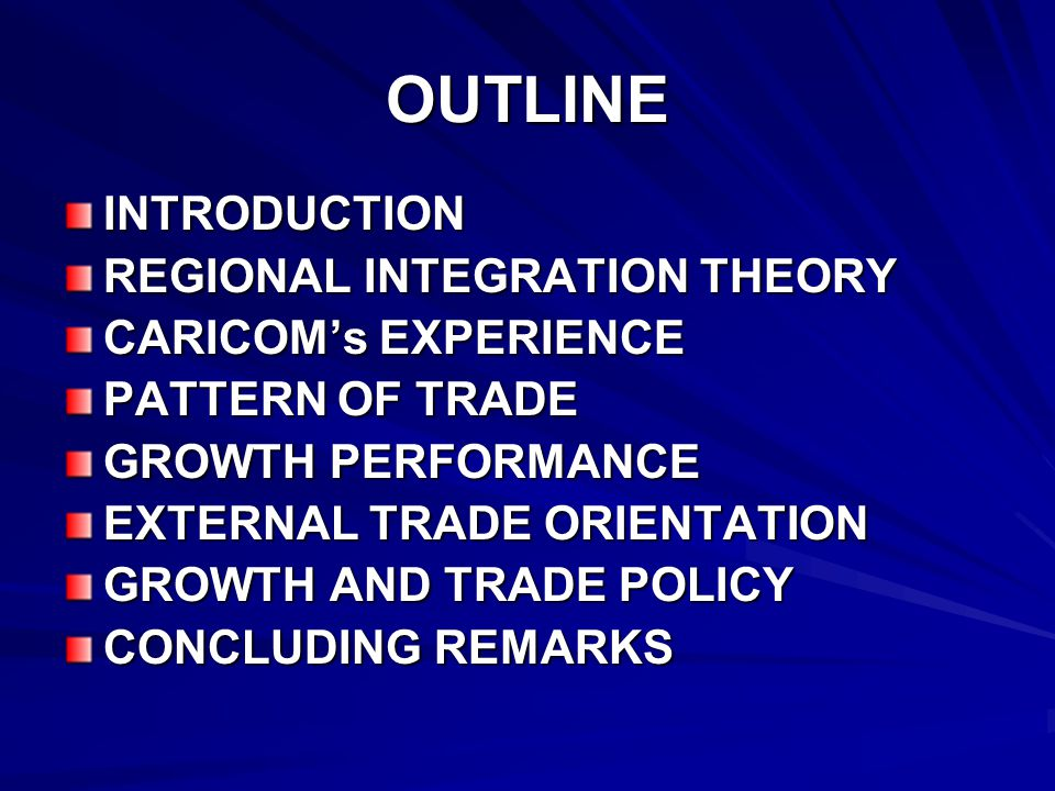 OUTLINE INTRODUCTION REGIONAL INTEGRATION THEORY CARICOMs EXPERIENCE PATTERN OF TRADE GROWTH PERFORMANCE EXTERNAL TRADE ORIENTATION GROWTH AND TRADE POLICY CONCLUDING REMARKS
