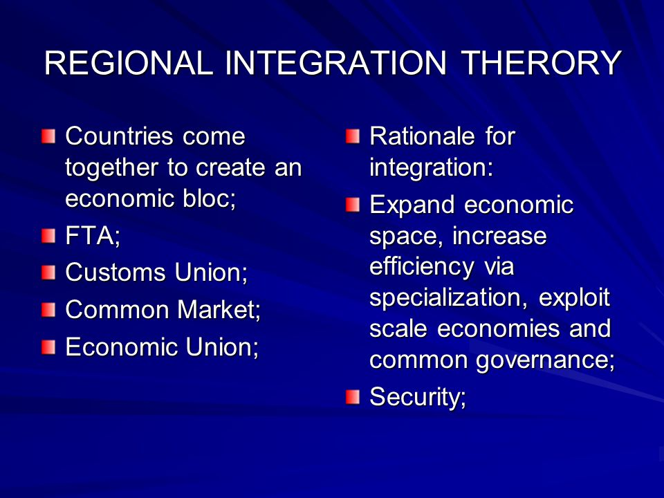 REGIONAL INTEGRATION THERORY Countries come together to create an economic bloc; FTA; Customs Union; Common Market; Economic Union; Rationale for integration: Expand economic space, increase efficiency via specialization, exploit scale economies and common governance; Security;