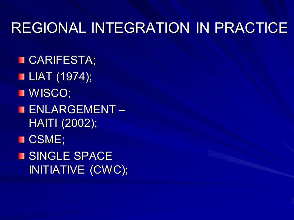 REGIONAL INTEGRATION IN PRACTICE CARIFESTA; LIAT (1974); WISCO; ENLARGEMENT – HAITI (2002); CSME; SINGLE SPACE INITIATIVE (CWC);