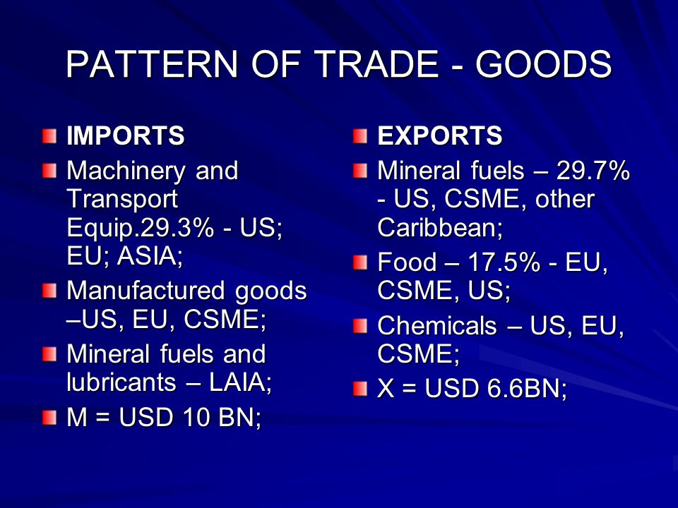 PATTERN OF TRADE - GOODS IMPORTS Machinery and Transport Equip.29.3% - US; EU; ASIA; Manufactured goods –US, EU, CSME; Mineral fuels and lubricants – LAIA; M = USD 10 BN; EXPORTS Mineral fuels – 29.7% - US, CSME, other Caribbean; Food – 17.5% - EU, CSME, US; Chemicals – US, EU, CSME; X = USD 6.6BN;