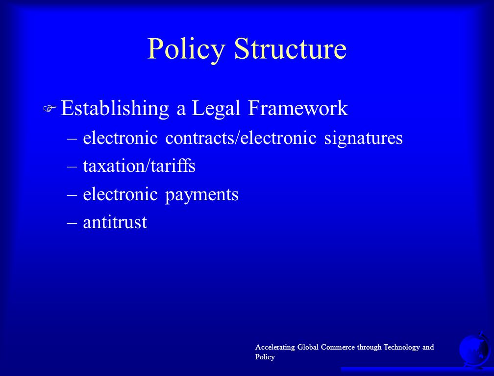 Accelerating Global Commerce through Technology and Policy Policy Structure F Establishing a Legal Framework –electronic contracts/electronic signatures –taxation/tariffs –electronic payments –antitrust