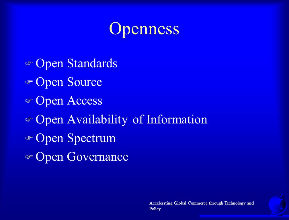 Accelerating Global Commerce through Technology and Policy Openness F Open Standards F Open Source F Open Access F Open Availability of Information F Open Spectrum F Open Governance