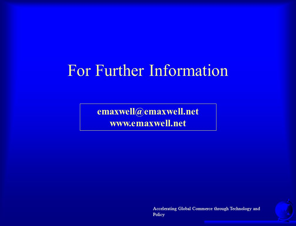 Accelerating Global Commerce through Technology and Policy For Further Information emaxwell@emaxwell.net www.emaxwell.net