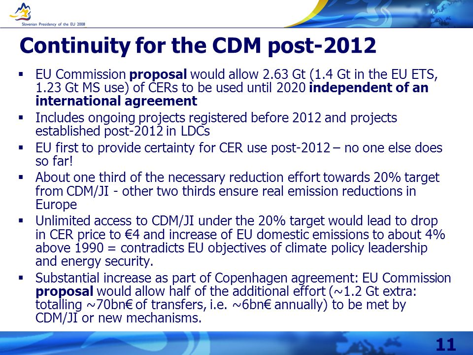 11 Continuity for the CDM post-2012 EU Commission proposal would allow 2.63 Gt (1.4 Gt in the EU ETS, 1.23 Gt MS use) of CERs to be used until 2020 independent of an international agreement Includes ongoing projects registered before 2012 and projects established post-2012 in LDCs EU first to provide certainty for CER use post-2012 – no one else does so far.