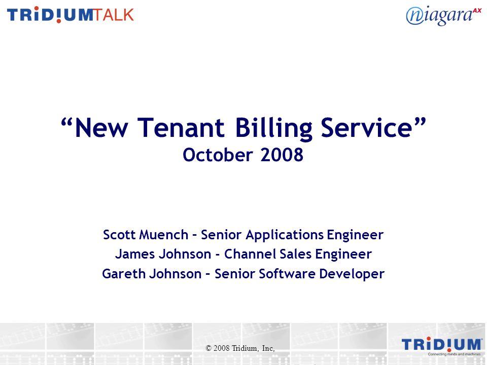 New Tenant Billing Service October 2008 Scott Muench – Senior Applications Engineer James Johnson - Channel Sales Engineer Gareth Johnson – Senior Software Developer © 2008 Tridium, Inc,
