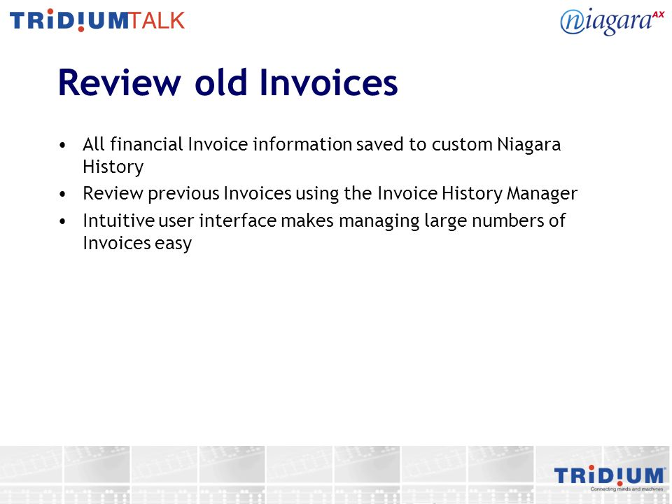Review old Invoices All financial Invoice information saved to custom Niagara History Review previous Invoices using the Invoice History Manager Intuitive user interface makes managing large numbers of Invoices easy