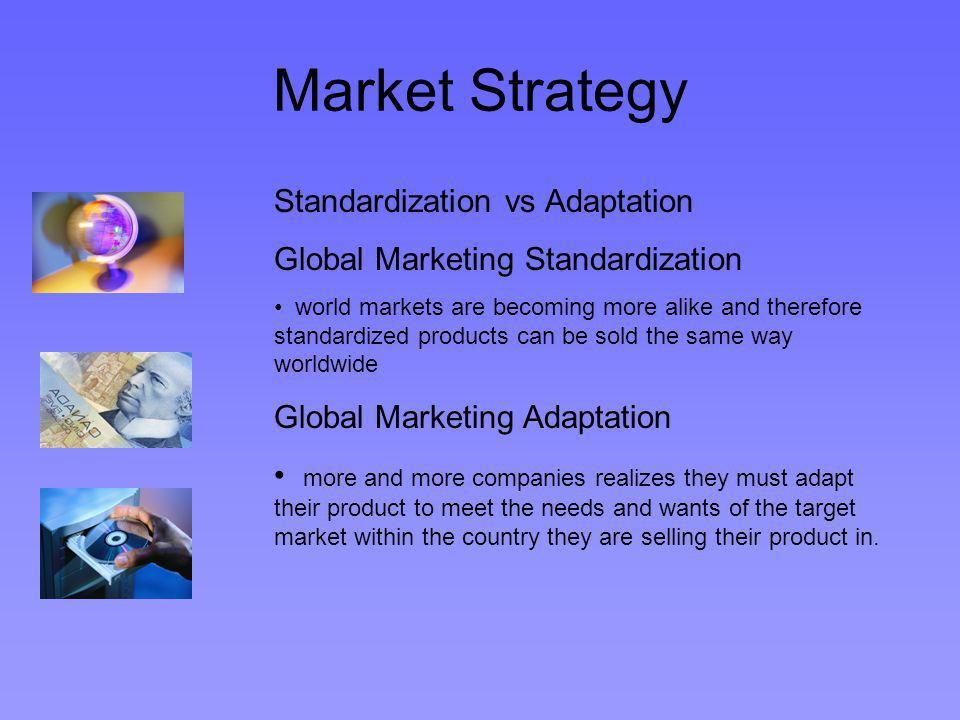 Market Strategy Standardization vs Adaptation Global Marketing Standardization world markets are becoming more alike and therefore standardized products can be sold the same way worldwide Global Marketing Adaptation more and more companies realizes they must adapt their product to meet the needs and wants of the target market within the country they are selling their product in.