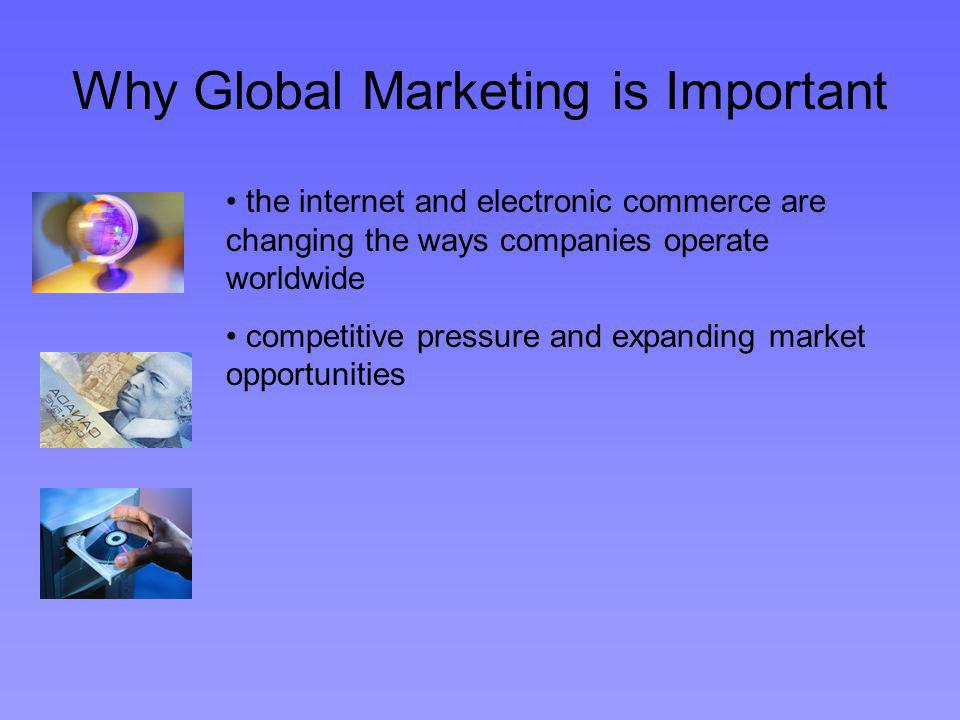 Why Global Marketing is Important the internet and electronic commerce are changing the ways companies operate worldwide competitive pressure and expanding market opportunities