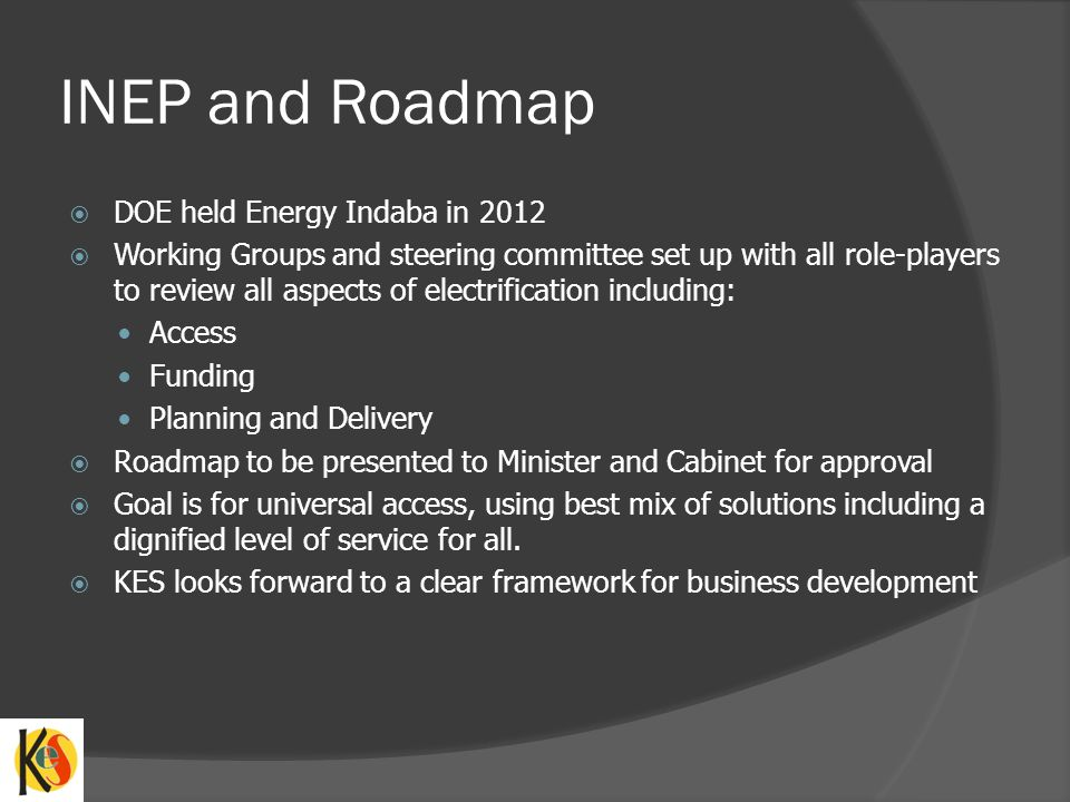 INEP and Roadmap DOE held Energy Indaba in 2012 Working Groups and steering committee set up with all role-players to review all aspects of electrification including: Access Funding Planning and Delivery Roadmap to be presented to Minister and Cabinet for approval Goal is for universal access, using best mix of solutions including a dignified level of service for all.
