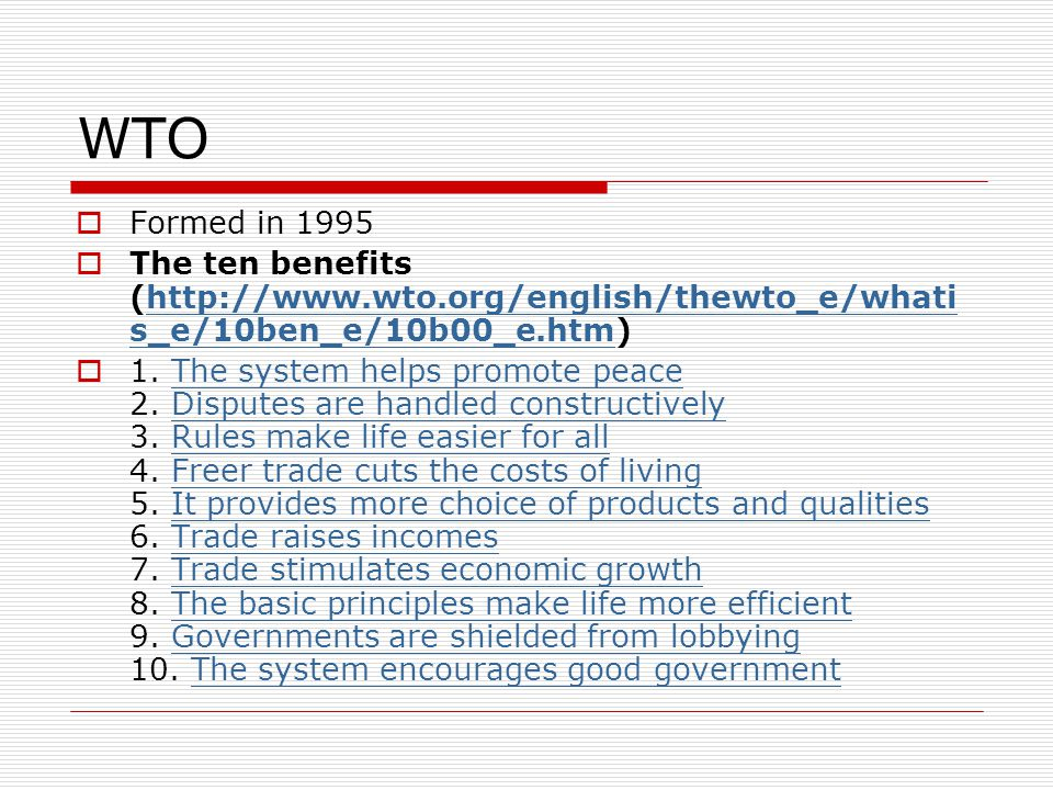 WTO Formed in 1995 The ten benefits (http://www.wto.org/english/thewto_e/whati s_e/10ben_e/10b00_e.htm)http://www.wto.org/english/thewto_e/whati s_e/1