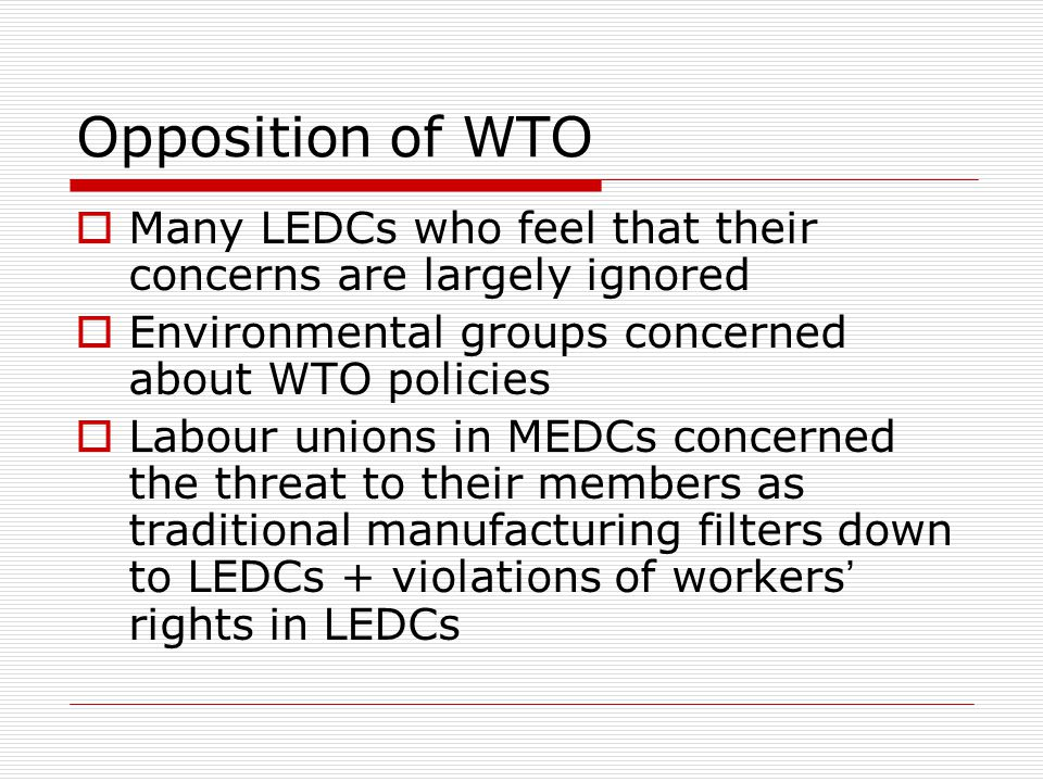 Opposition of WTO Many LEDCs who feel that their concerns are largely ignored Environmental groups concerned about WTO policies Labour unions in MEDCs concerned the threat to their members as traditional manufacturing filters down to LEDCs + violations of workers rights in LEDCs