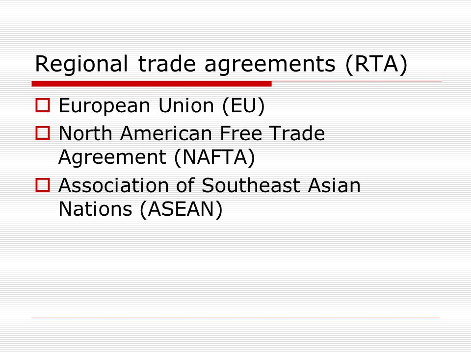 Regional trade agreements (RTA) European Union (EU) North American Free Trade Agreement (NAFTA) Association of Southeast Asian Nations (ASEAN)