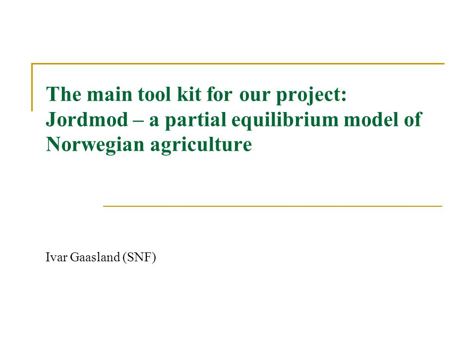 The main tool kit for our project: Jordmod – a partial equilibrium model of Norwegian agriculture Ivar Gaasland (SNF)
