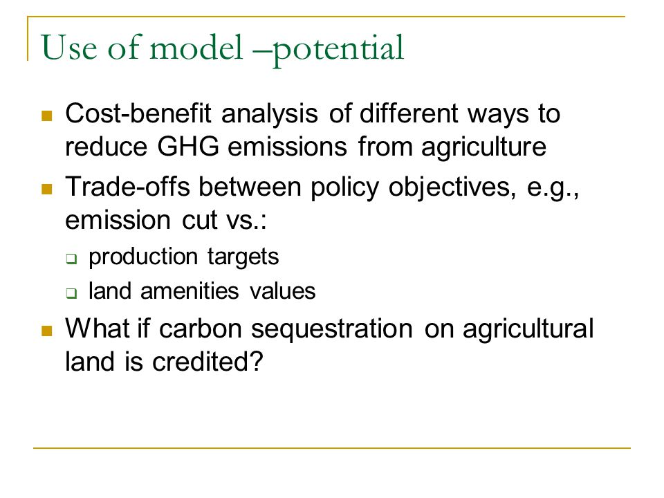 Use of model –potential Cost-benefit analysis of different ways to reduce GHG emissions from agriculture Trade-offs between policy objectives, e.g., emission cut vs.: production targets land amenities values What if carbon sequestration on agricultural land is credited