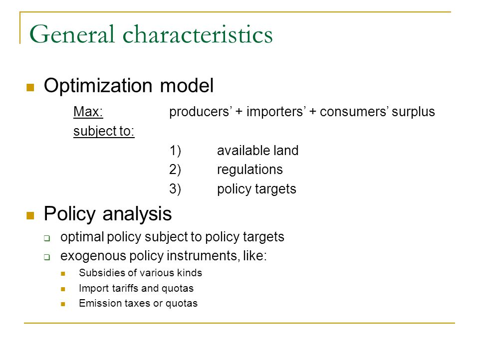 General characteristics Optimization model Max: producers + importers + consumers surplus subject to: 1)available land 2) regulations 3) policy targets Policy analysis optimal policy subject to policy targets exogenous policy instruments, like: Subsidies of various kinds Import tariffs and quotas Emission taxes or quotas