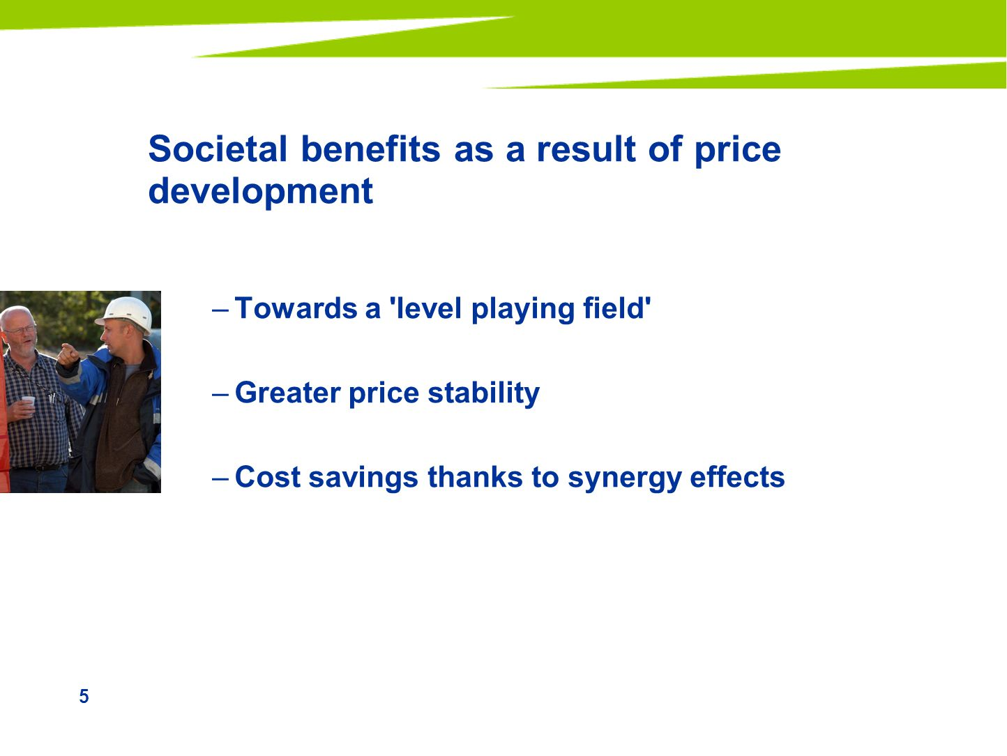 5 Societal benefits as a result of price development –Towards a level playing field –Greater price stability –Cost savings thanks to synergy effects