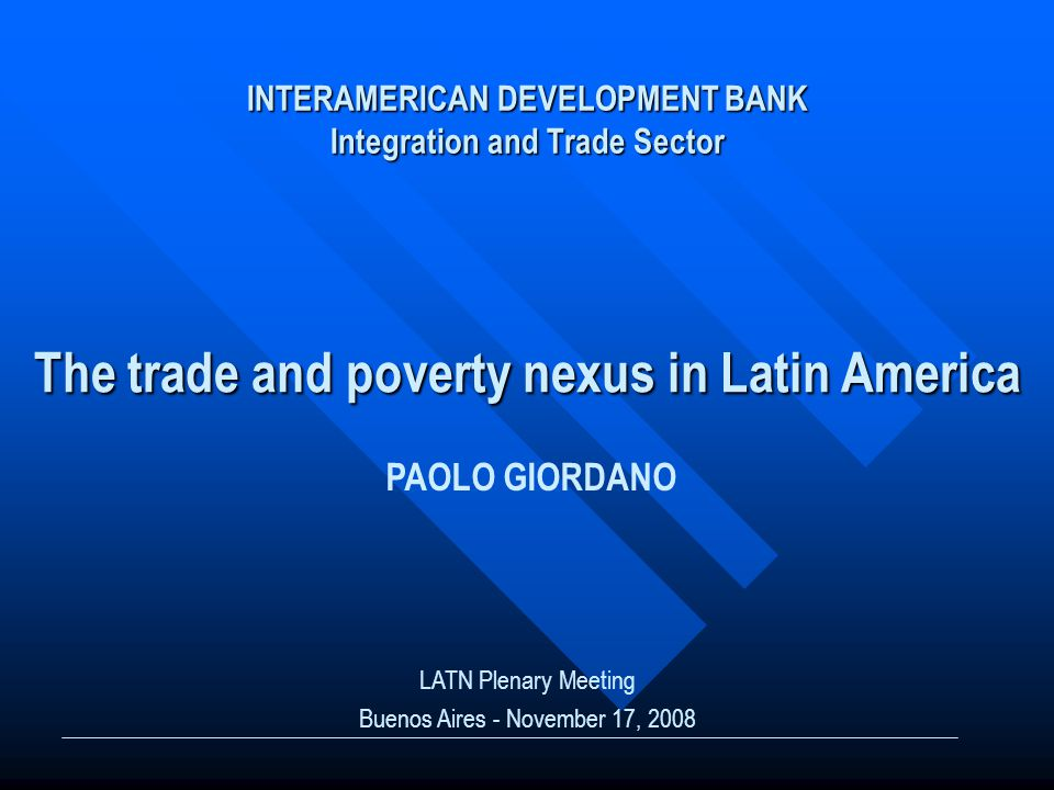 INTERAMERICAN DEVELOPMENT BANK Integration and Trade Sector The trade and poverty nexus in Latin America LATN Plenary Meeting Buenos Aires - November 17, 2008 PAOLO GIORDANO