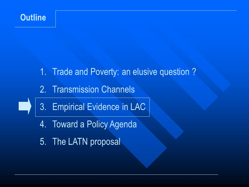 Outline 1.Trade and Poverty: an elusive question ? 2.Transmission Channels 3.Empirical Evidence in LAC 4.Toward a Policy Agenda 5.The LATN proposal