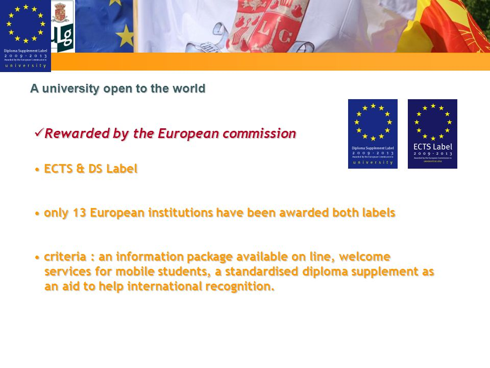 A university open to the world Rewarded by the European commission Rewarded by the European commission ECTS & DS Label ECTS & DS Label only 13 European institutions have been awarded both labels only 13 European institutions have been awarded both labels criteria : an information package available on line, welcome services for mobile students, a standardised diploma supplement as an aid to help international recognition.