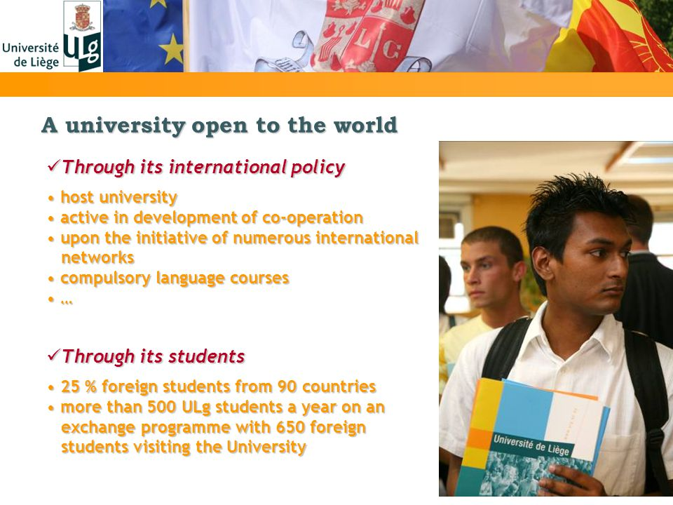 A university open to the world Through its international policy Through its international policy host university host university active in development of co-operation active in development of co-operation upon the initiative of numerous international upon the initiative of numerous international networks networks compulsory language courses compulsory language courses … … Through its students Through its students 25 % foreign students from 90 countries 25 % foreign students from 90 countries more than 500 ULg students a year on an more than 500 ULg students a year on an exchange programme with 650 foreign exchange programme with 650 foreign students visiting the University students visiting the University
